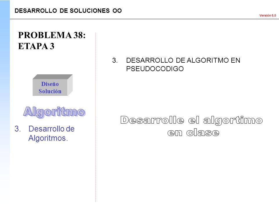 Versión 6.5 3.Desarrollo de Algoritmos. PROBLEMA 38: ETAPA 3 Diseño Solución 3.DESARROLLO DE ALGORITMO EN PSEUDOCODIGO DESARROLLO DE SOLUCIONES OO