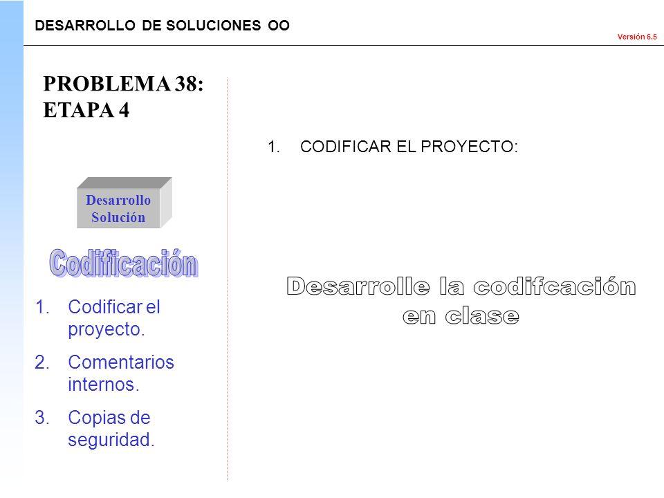 Versión 6.5 PROBLEMA 38: ETAPA 4 1.Codificar el proyecto. 2.Comentarios internos. 3.Copias de seguridad. Desarrollo Solución 1.CODIFICAR EL PROYECTO: