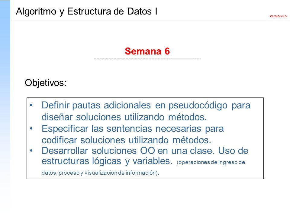 Versión 6.5 Objetivos: Definir pautas adicionales en pseudocódigo para diseñar soluciones utilizando métodos. Especificar las sentencias necesarias pa