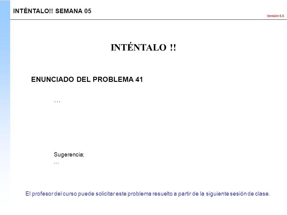 Versión 6.5 El profesor del curso puede solicitar este problema resuelto a partir de la siguiente sesión de clase. INTÉNTALO !! INTÉNTALO!! SEMANA 05