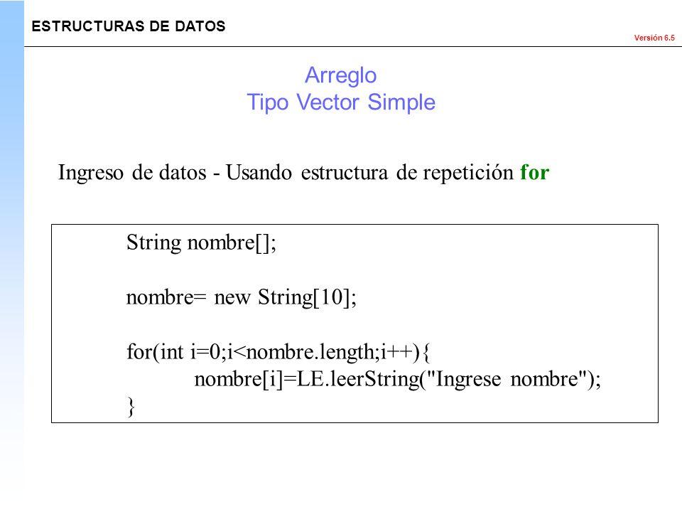 Versión 6.5 ESTRUCTURAS DE DATOS Arreglo Tipo Vector Simple Ingreso de datos - Usando estructura de repetición for String nombre[]; nombre= new String