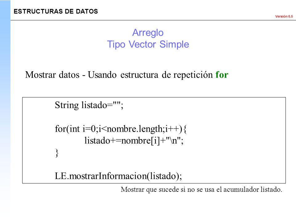 Versión 6.5 ESTRUCTURAS DE DATOS Arreglo Tipo Vector Simple Mostrar datos - Usando estructura de repetición for String listado=