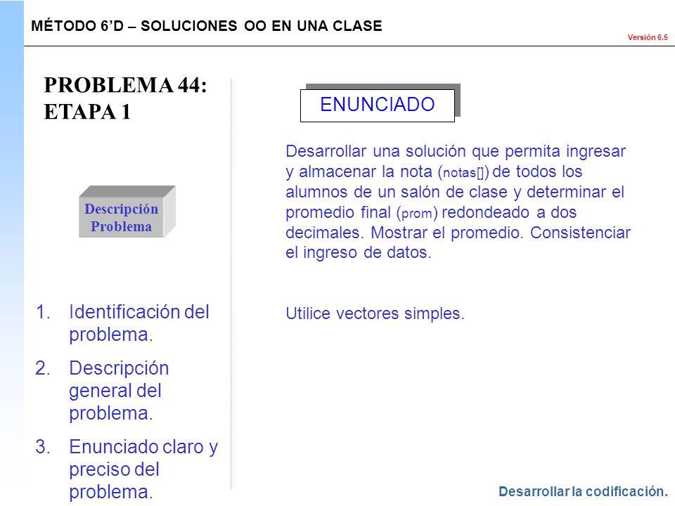 Versión 6.5 PROBLEMA 44: ETAPA 1 Descripción Problema 1.Identificación del problema. 2.Descripción general del problema. 3.Enunciado claro y preciso d