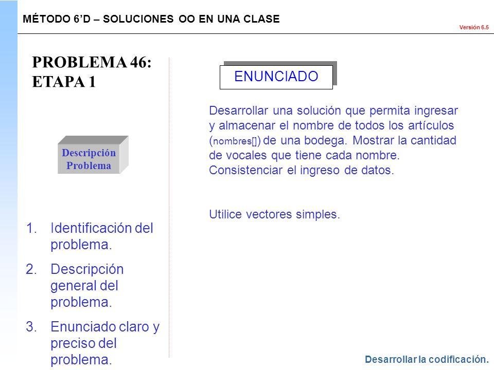 Versión 6.5 PROBLEMA 46: ETAPA 1 Descripción Problema 1.Identificación del problema. 2.Descripción general del problema. 3.Enunciado claro y preciso d