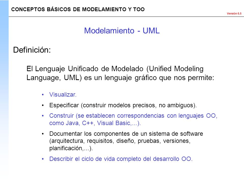 Versión 6.5 El Lenguaje Unificado de Modelado (Unified Modeling Language, UML) es un lenguaje gráfico que nos permite: Visualizar. Especificar (constr