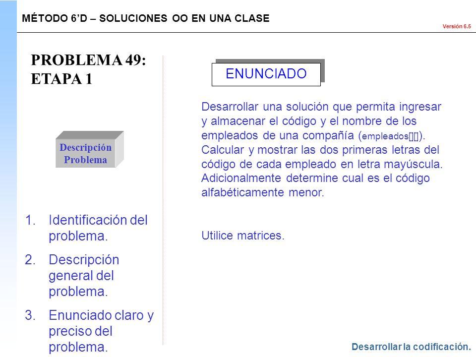 Versión 6.5 PROBLEMA 49: ETAPA 1 Descripción Problema 1.Identificación del problema. 2.Descripción general del problema. 3.Enunciado claro y preciso d