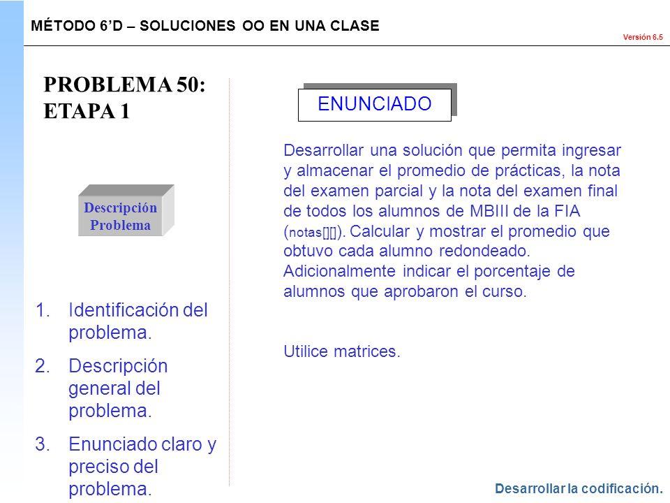 Versión 6.5 PROBLEMA 50: ETAPA 1 Descripción Problema 1.Identificación del problema. 2.Descripción general del problema. 3.Enunciado claro y preciso d