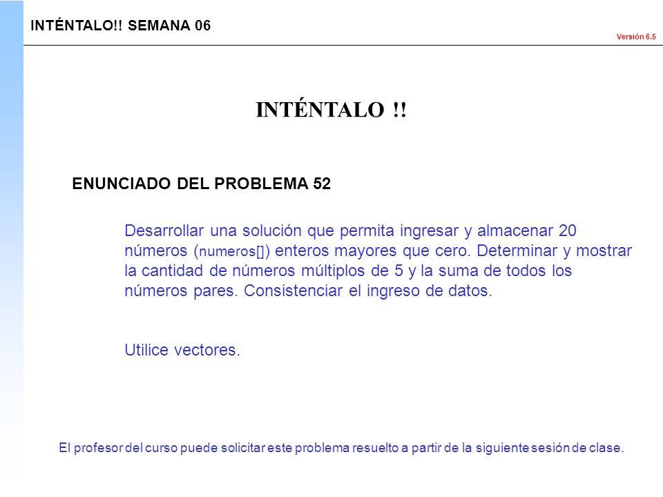 Versión 6.5 El profesor del curso puede solicitar este problema resuelto a partir de la siguiente sesión de clase. INTÉNTALO !! INTÉNTALO!! SEMANA 06
