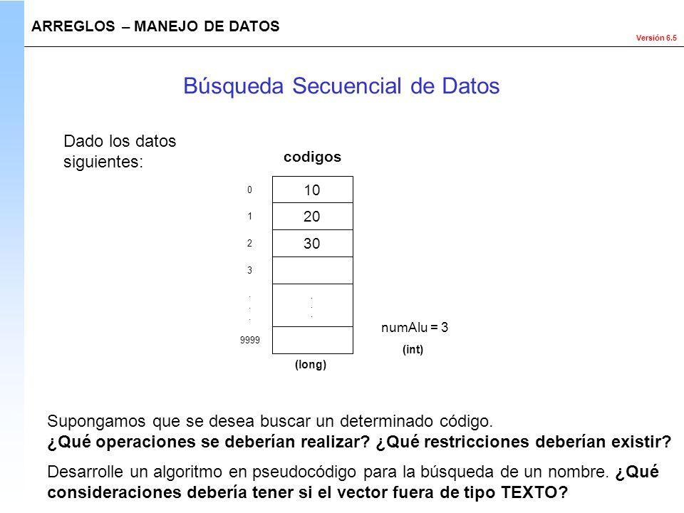 Versión 6.5 Dado los datos siguientes: ARREGLOS – MANEJO DE DATOS Búsqueda Secuencial de Datos numAlu = 3 (int) Supongamos que se desea buscar un dete