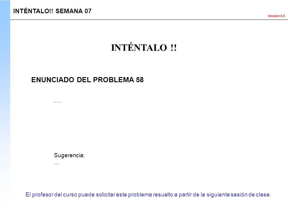 Versión 6.5 El profesor del curso puede solicitar este problema resuelto a partir de la siguiente sesión de clase. INTÉNTALO !! INTÉNTALO!! SEMANA 07