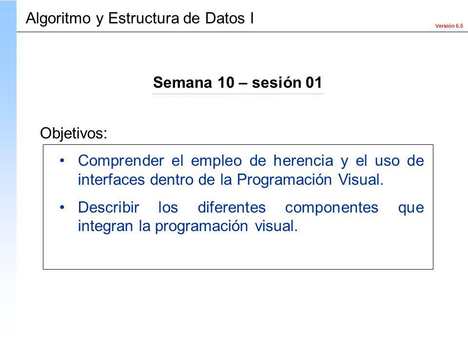 Versión 6.5 Objetivos: Algoritmo y Estructura de Datos I Semana 10 – sesión 01 Comprender el empleo de herencia y el uso de interfaces dentro de la Pr