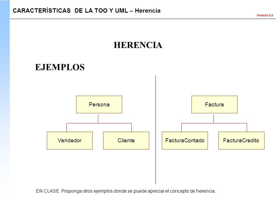 Versión 6.5 HERENCIA EN CLASE: Proponga otros ejemplos donde se puede apreciar el concepto de herencia. EJEMPLOS Persona VendedorCliente Factura Factu