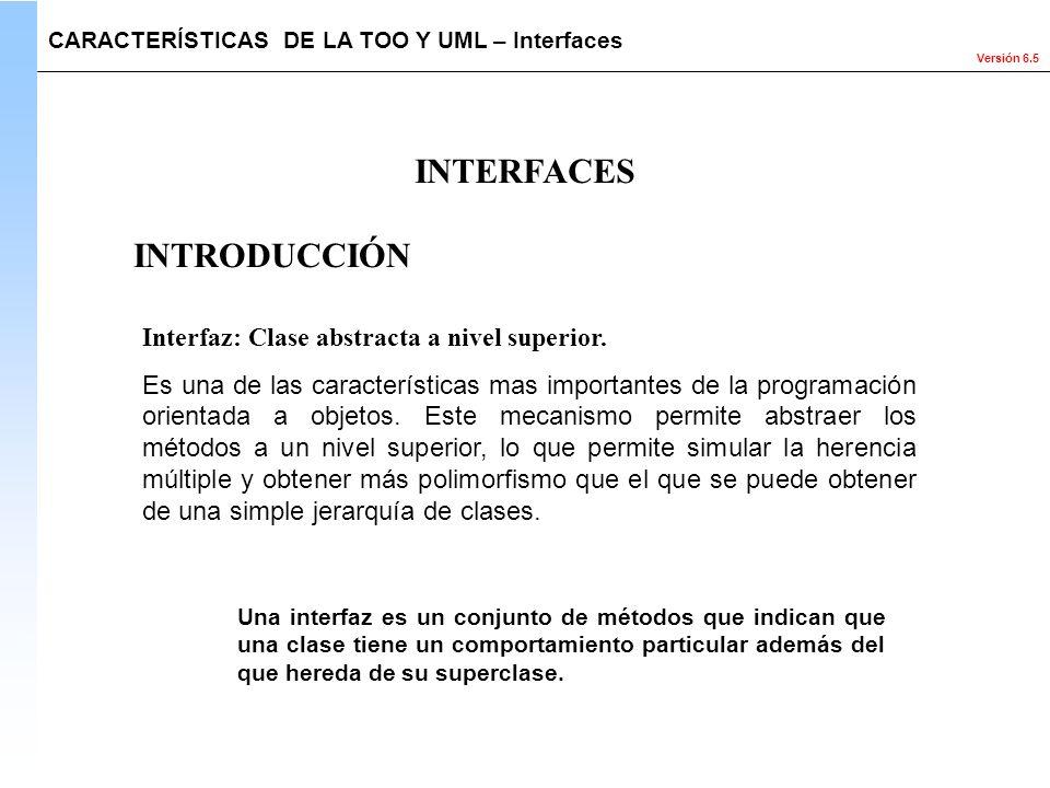 Versión 6.5 INTERFACES CARACTERÍSTICAS DE LA TOO Y UML – Interfaces Interfaz: Clase abstracta a nivel superior. Es una de las características mas impo