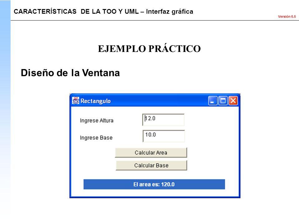 Versión 6.5 Diseño de la Ventana EJEMPLO PRÁCTICO CARACTERÍSTICAS DE LA TOO Y UML – Interfaz gráfica