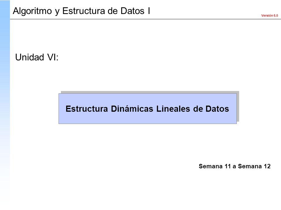 Versión 6.5 Algoritmo y Estructura de Datos I Estructura Dinámicas Lineales de Datos Unidad VI: Semana 11 a Semana 12