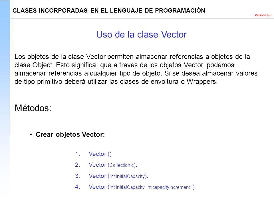 Versión 6.5 Métodos: CLASES INCORPORADAS EN EL LENGUAJE DE PROGRAMACIÓN Los objetos de la clase Vector permiten almacenar referencias a objetos de la