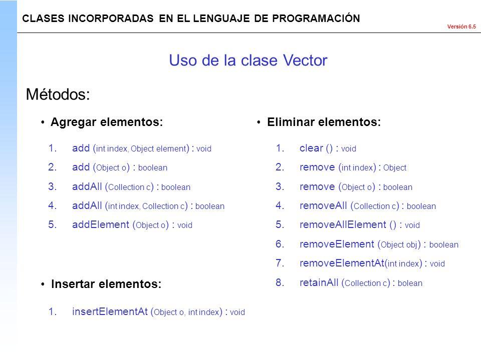 Versión 6.5 Métodos: CLASES INCORPORADAS EN EL LENGUAJE DE PROGRAMACIÓN Uso de la clase Vector Agregar elementos: 1.add ( int index, Object element )