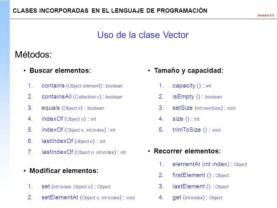Versión 6.5 Métodos: CLASES INCORPORADAS EN EL LENGUAJE DE PROGRAMACIÓN Uso de la clase Vector Buscar elementos: 1.contains ( Object element ) : boole