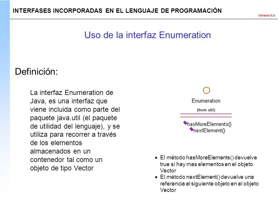 Versión 6.5 La interfaz Enumeration de Java, es una interfaz que viene incluida como parte del paquete java.util (el paquete de utilidad del lenguaje)
