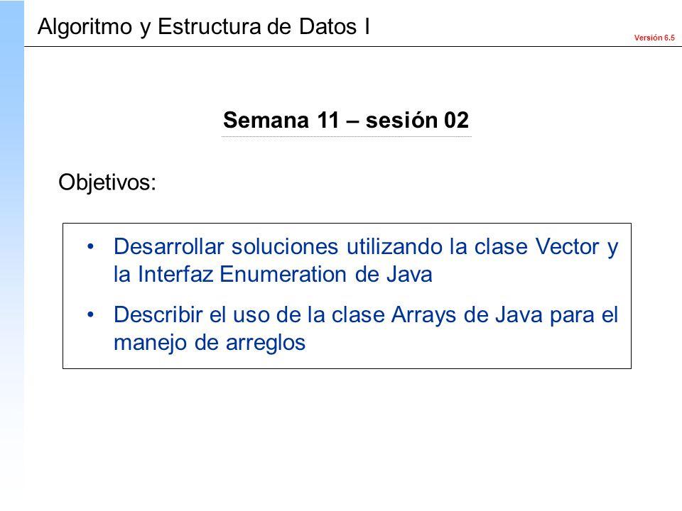 Versión 6.5 Objetivos: Algoritmo y Estructura de Datos I Semana 11 – sesión 02 Desarrollar soluciones utilizando la clase Vector y la Interfaz Enumera
