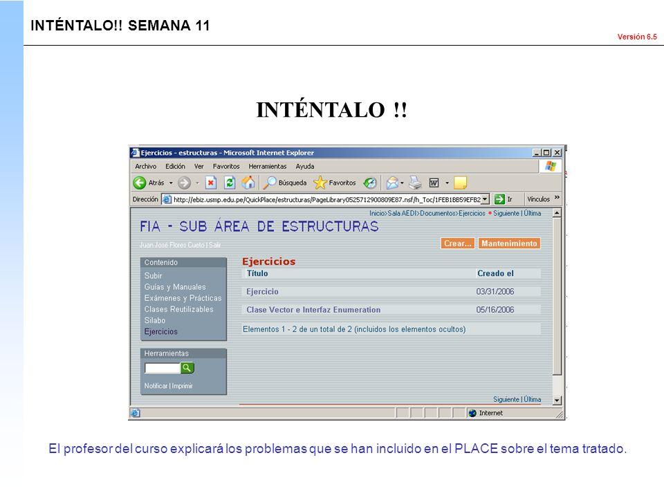 Versión 6.5 El profesor del curso explicará los problemas que se han incluido en el PLACE sobre el tema tratado. INTÉNTALO !! INTÉNTALO!! SEMANA 11