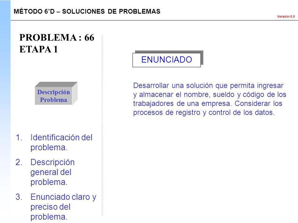 Versión 6.5 PROBLEMA : 66 ETAPA 1 Descripción Problema 1.Identificación del problema. 2.Descripción general del problema. 3.Enunciado claro y preciso