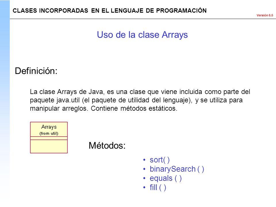 Versión 6.5 La clase Arrays de Java, es una clase que viene incluida como parte del paquete java.util (el paquete de utilidad del lenguaje), y se util
