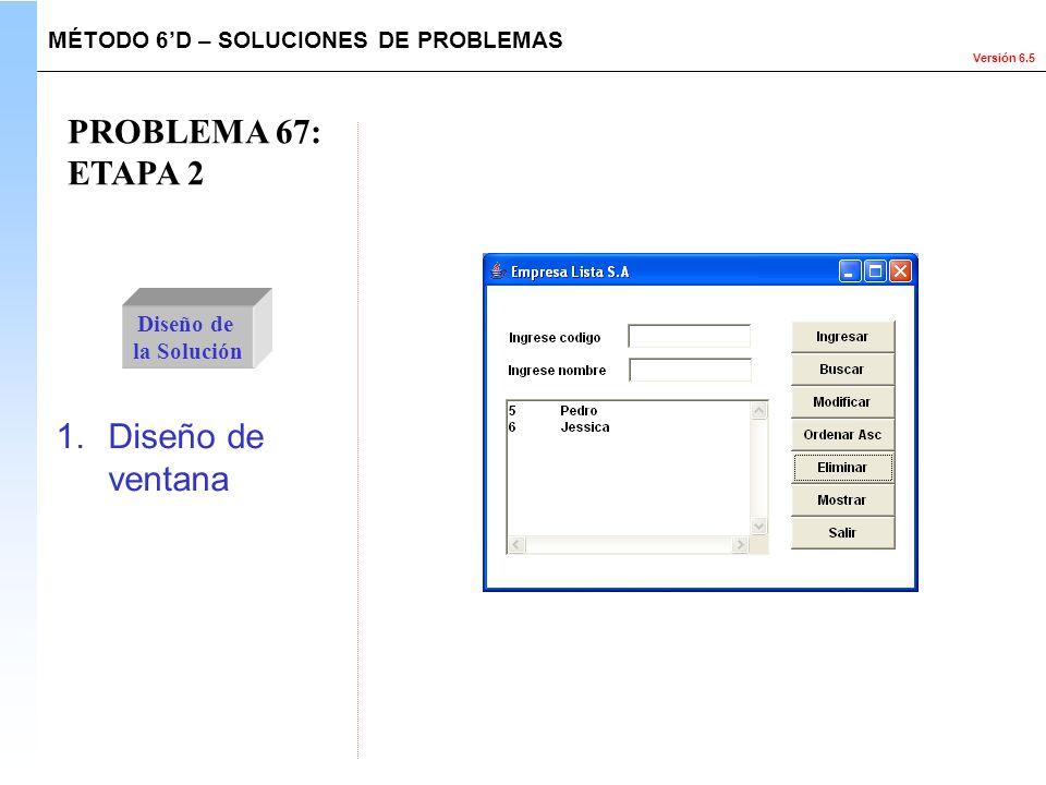 Versión 6.5 PROBLEMA 67: ETAPA 2 Diseño de la Solución 1.Diseño de ventana MÉTODO 6D – SOLUCIONES DE PROBLEMAS