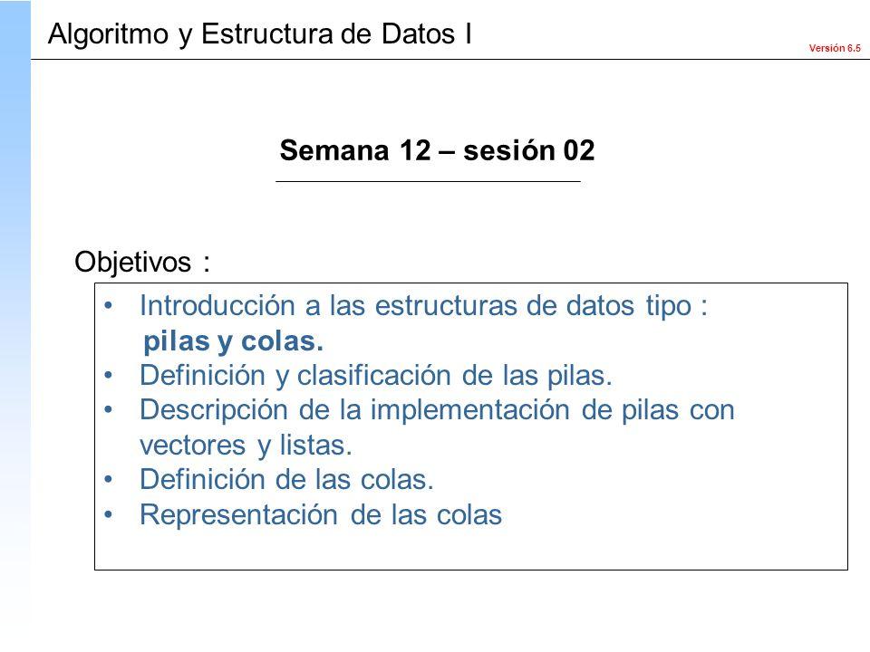 Versión 6.5 Objetivos : Introducción a las estructuras de datos tipo : pilas y colas. Definición y clasificación de las pilas. Descripción de la imple
