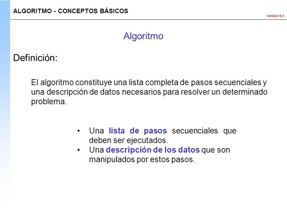 Versión 6.5 Definición: El algoritmo constituye una lista completa de pasos secuenciales y una descripción de datos necesarios para resolver un determ