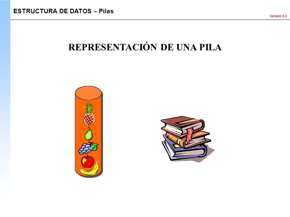 Versión 6.5 ESTRUCTURA DE DATOS – Pilas REPRESENTACIÓN DE UNA PILA