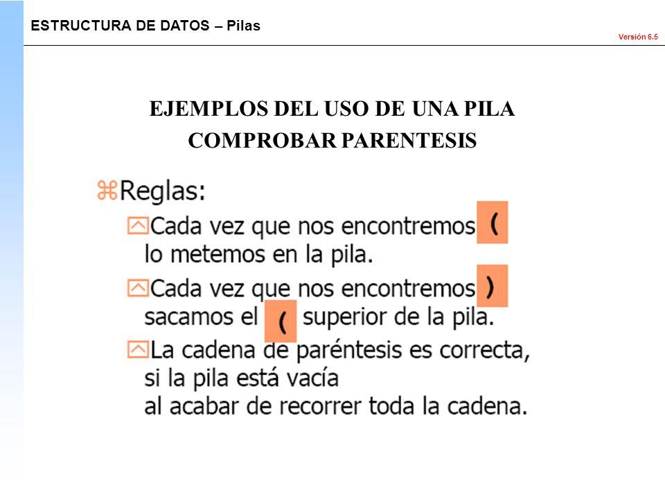 Versión 6.5 ESTRUCTURA DE DATOS – Pilas EJEMPLOS DEL USO DE UNA PILA COMPROBAR PARENTESIS