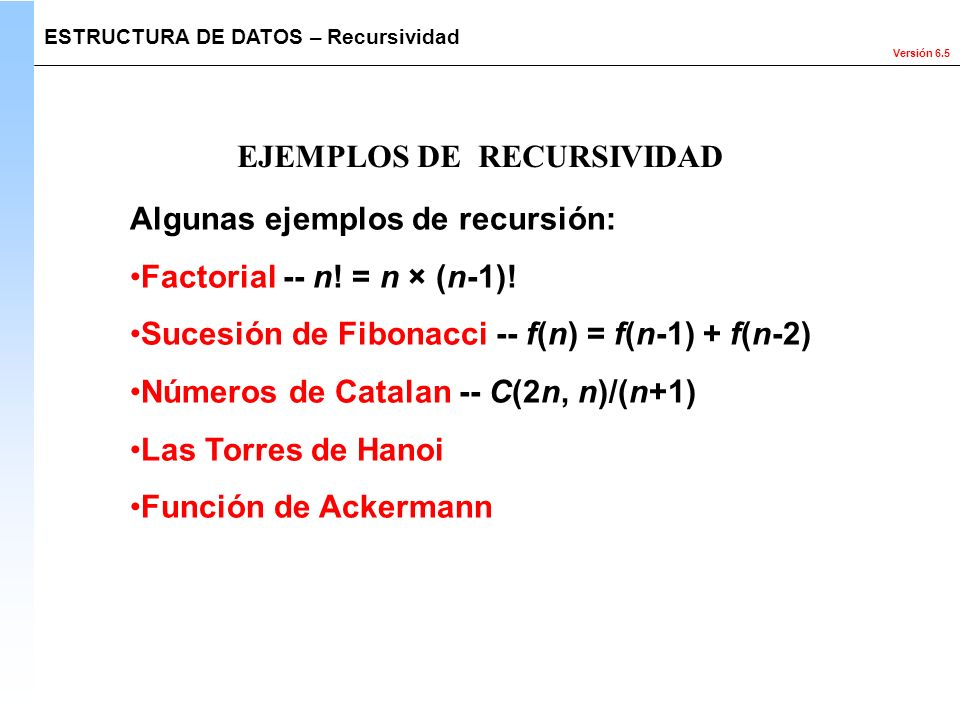 Versión 6.5 Algunas ejemplos de recursión: Factorial -- n! = n × (n-1)! Sucesión de Fibonacci -- f(n) = f(n-1) + f(n-2) Números de Catalan -- C(2n, n)