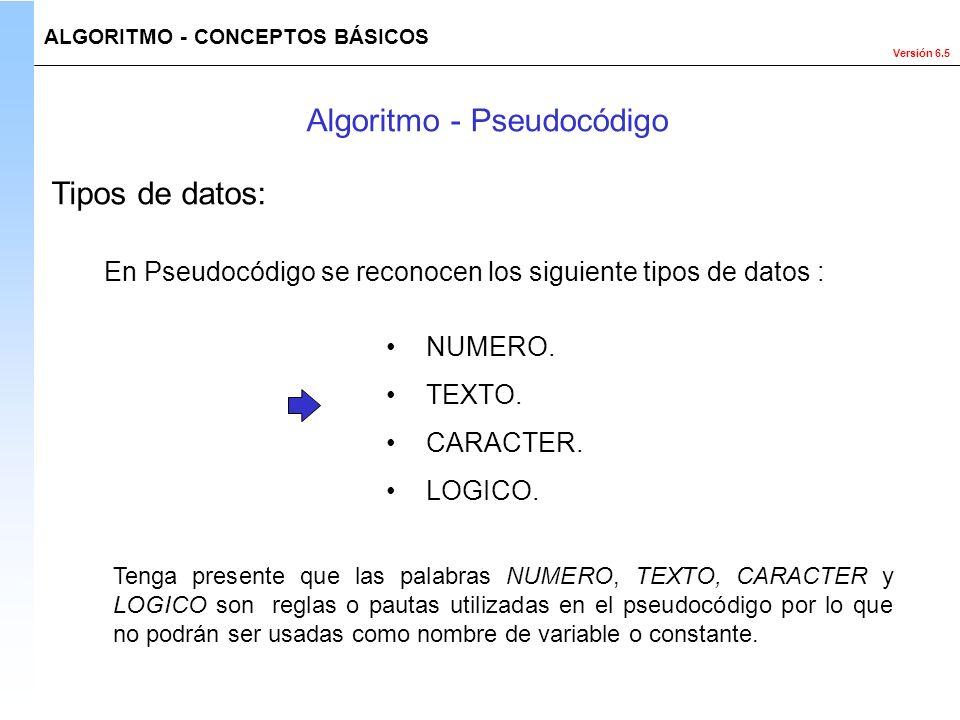 Versión 6.5 En Pseudocódigo se reconocen los siguiente tipos de datos : NUMERO. TEXTO. CARACTER. LOGICO. Tenga presente que las palabras NUMERO, TEXTO