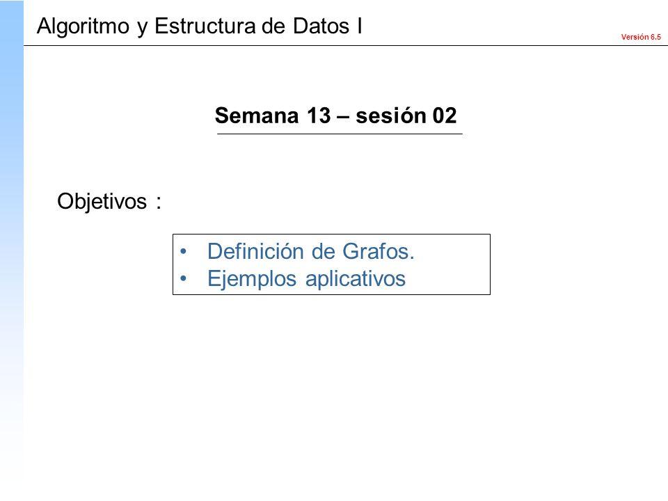 Versión 6.5 Objetivos : Definición de Grafos. Ejemplos aplicativos Algoritmo y Estructura de Datos I Semana 13 – sesión 02