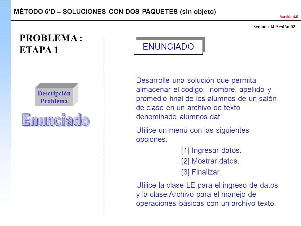 Versión 6.5 PROBLEMA : ETAPA 1 Descripción Problema Desarrolle una solución que permita almacenar el código, nombre, apellido y promedio final de los