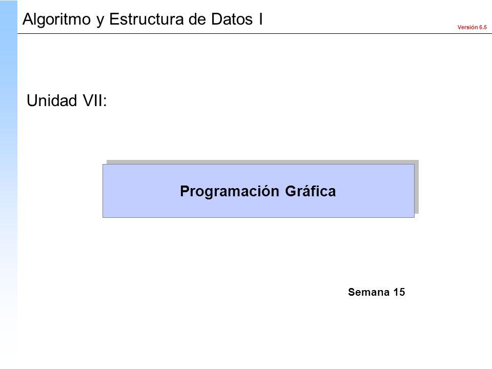 Versión 6.5 Algoritmo y Estructura de Datos I Programación Gráfica Unidad VII: Semana 15