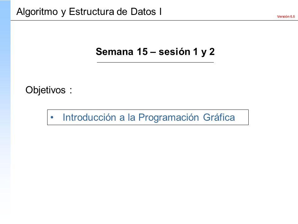 Versión 6.5 Objetivos : Introducción a la Programación Gráfica Algoritmo y Estructura de Datos I Semana 15 – sesión 1 y 2