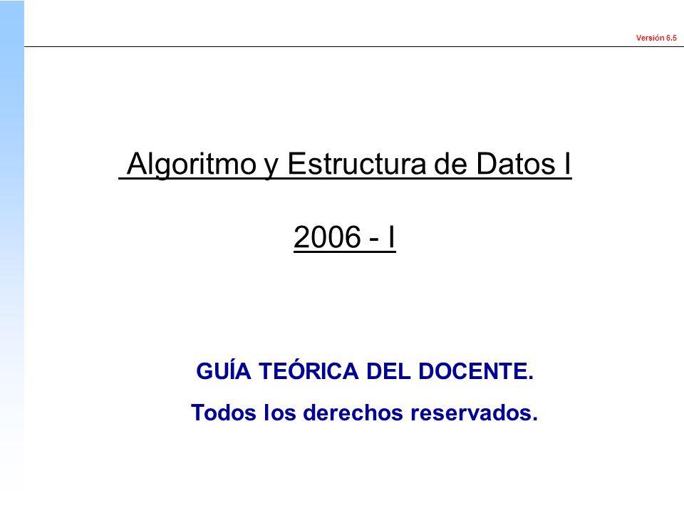 Versión 6.5 Algoritmo y Estructura de Datos I 2006 - I GUÍA TEÓRICA DEL DOCENTE. Todos los derechos reservados.
