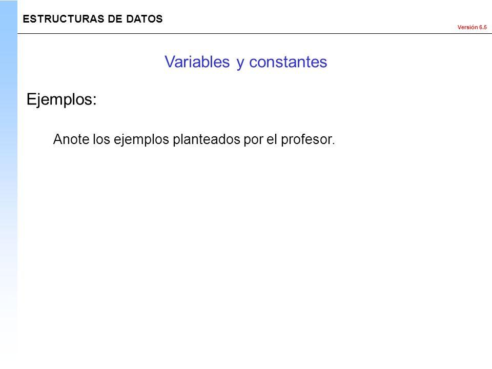 Versión 6.5 ESTRUCTURAS DE DATOS Variables y constantes Ejemplos: Anote los ejemplos planteados por el profesor.