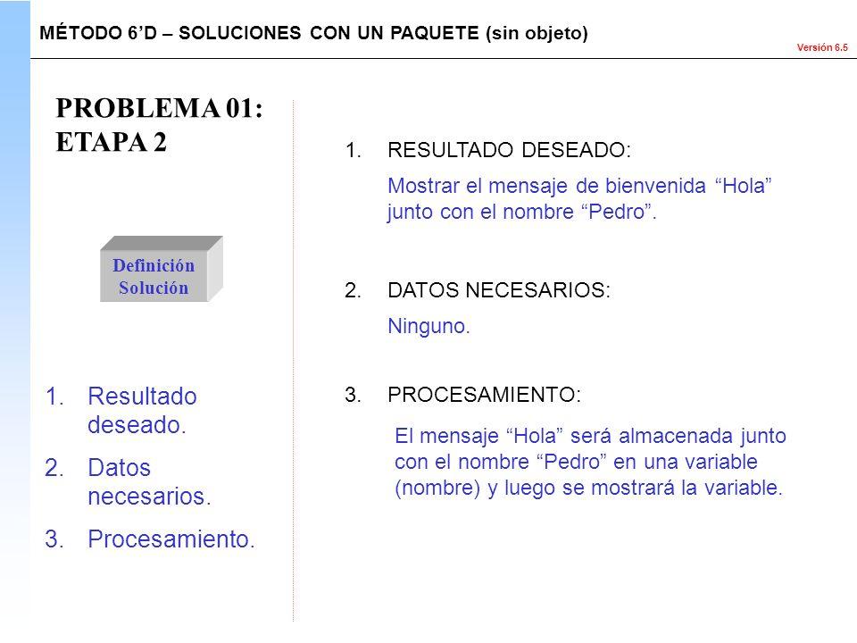 Versión 6.5 PROBLEMA 01: ETAPA 2 Definición Solución 1.Resultado deseado. 2.Datos necesarios. 3.Procesamiento. El mensaje Hola será almacenada junto c