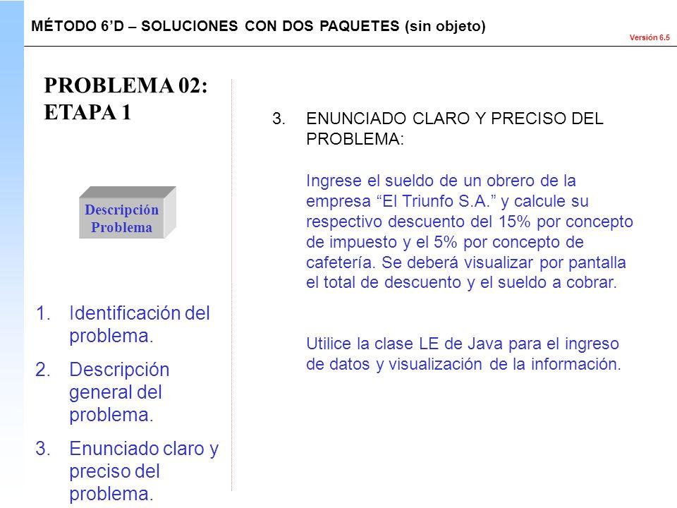 Versión 6.5 PROBLEMA 02: ETAPA 1 Descripción Problema Ingrese el sueldo de un obrero de la empresa El Triunfo S.A. y calcule su respectivo descuento d