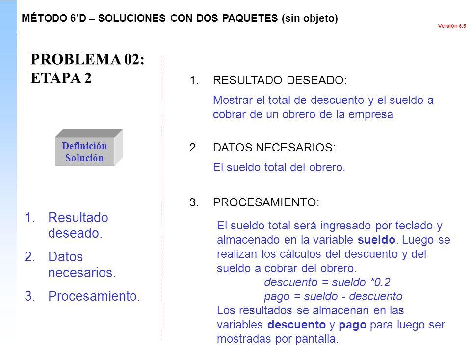 Versión 6.5 PROBLEMA 02: ETAPA 2 Definición Solución 1.Resultado deseado. 2.Datos necesarios. 3.Procesamiento. El sueldo total será ingresado por tecl