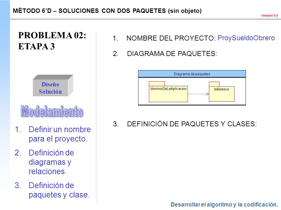 Versión 6.5 PROBLEMA 02: ETAPA 3 Diseño Solución 1.Definir un nombre para el proyecto. 2.Definición de diagramas y relaciones. 3.Definición de paquete