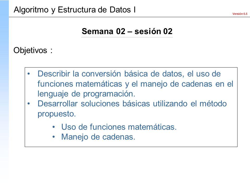 Versión 6.5 Objetivos : Describir la conversión básica de datos, el uso de funciones matemáticas y el manejo de cadenas en el lenguaje de programación