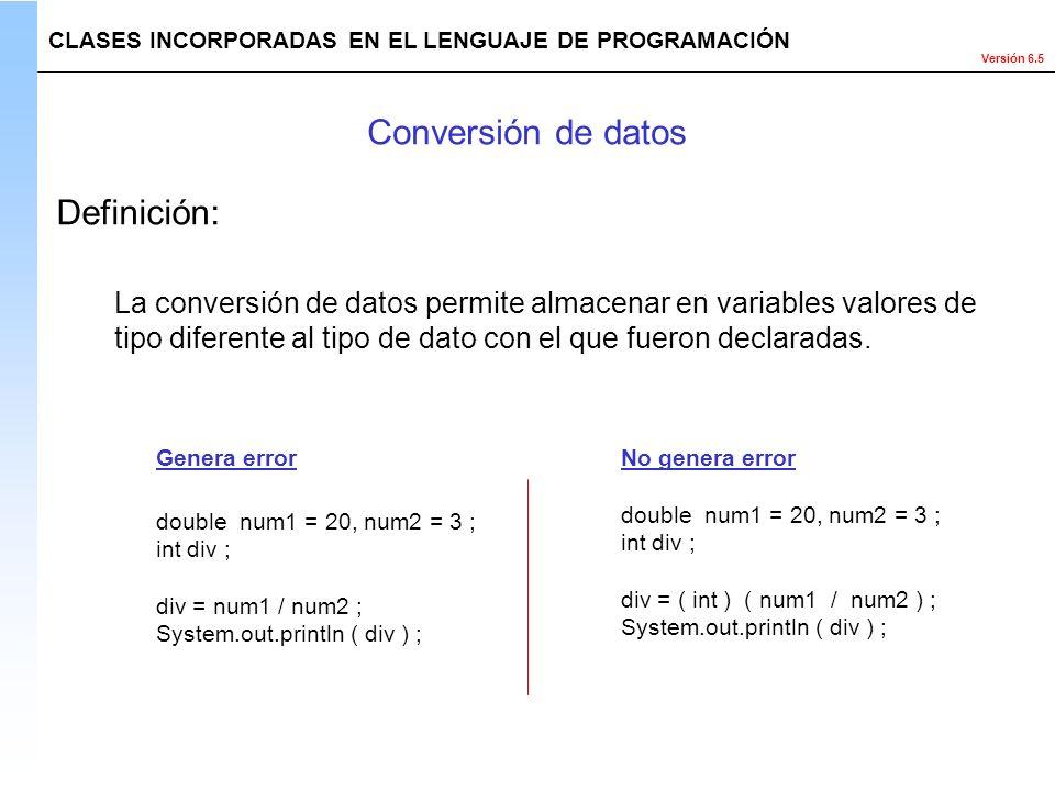 Versión 6.5 CLASES INCORPORADAS EN EL LENGUAJE DE PROGRAMACIÓN La conversión de datos permite almacenar en variables valores de tipo diferente al tipo