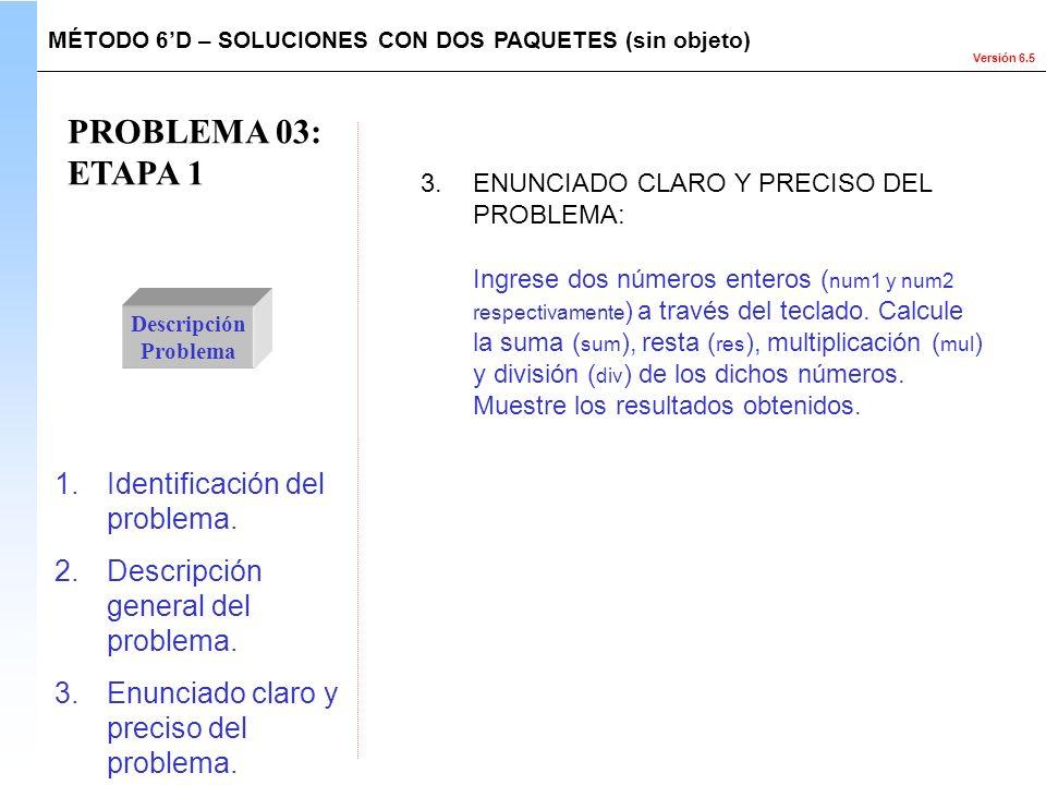 Versión 6.5 PROBLEMA 03: ETAPA 1 Descripción Problema Ingrese dos números enteros ( num1 y num2 respectivamente ) a través del teclado. Calcule la sum