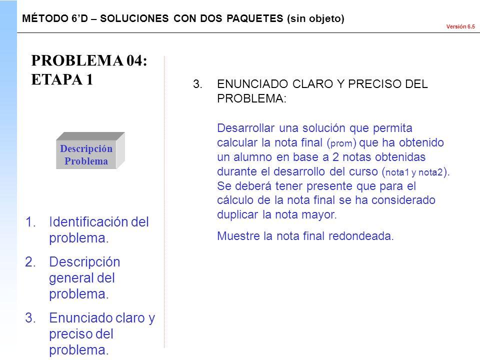 Versión 6.5 PROBLEMA 04: ETAPA 1 Descripción Problema Desarrollar una solución que permita calcular la nota final ( prom ) que ha obtenido un alumno e