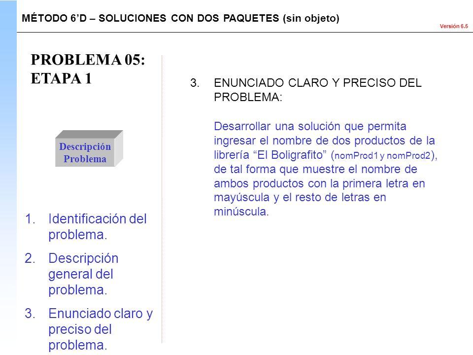 Versión 6.5 PROBLEMA 05: ETAPA 1 Descripción Problema Desarrollar una solución que permita ingresar el nombre de dos productos de la librería El Bolig