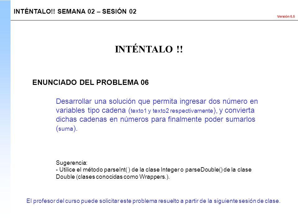 Versión 6.5 El profesor del curso puede solicitar este problema resuelto a partir de la siguiente sesión de clase. INTÉNTALO!! SEMANA 02 – SESIÓN 02 I